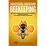 Successful Backyard Beekeeping: The ultimate beginners guide to successful beekeeping. Navigate the first year, set up your hive and make your own honey.