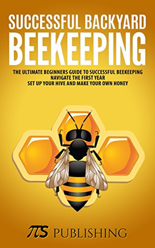 Successful Backyard Beekeeping: The ultimate beginners guide to successful beekeeping. Navigate the first year, set up your hive and make your own honey. by [Publishing, TTS]