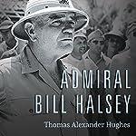 Admiral Bill Halsey: A Naval Life | Thomas Alexander Hughes