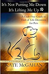 It's Not Putting Me Down It's Lifting Me Up: A Guilt-Free Guide to End of Life Decisions for Pets Paperback