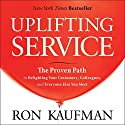 Uplifting Service: The Proven Path to Delighting Your Customers, Colleagues, and Everyone Else You Meet Audiobook by Ron Kaufman Narrated by Adam Danoff