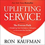 Uplifting Service: The Proven Path to Delighting Your Customers, Colleagues, and Everyone Else You Meet | Ron Kaufman