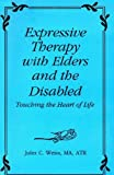 Expressive Therapy with Elders and the Disabled : Touching the Heart of Life, Weiss, Jules C., 0866563725