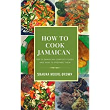 How to Cook Jamaican: Top 10 Jamaican Comfort Foods & How to prepare them (How to cook like a chef)