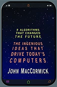 Nine Algorithms That Changed the Future: The Ingenious Ideas That Drive Today's Computers by [MacCormick, John]