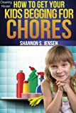 Cleaning House:  How To Get Your Kids Begging For Chores: Go From Nagging To Bragging (Parents' Toolbox) (Volume 1)