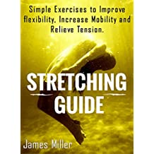 STRETCHING GUIDE: Simple Exercises to Improve Flexibility, Increase Mobility and Relieve Tension