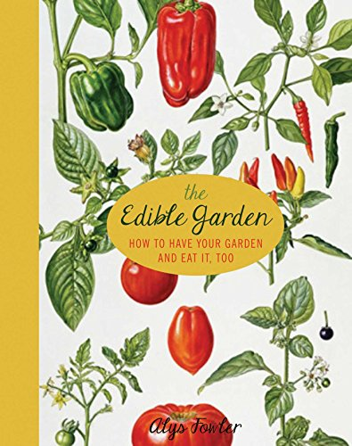 The Edible Garden: How to Have Your Garden and Eat It, Too by Alys Fowler