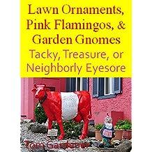 Lawn Ornaments, Pink Flamingos, & Garden Gnomes: Tacky, Treasure, or Neighborly Eyesore