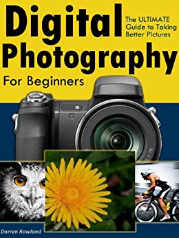 Digital Photography for Beginners - The ULTIMATE Guide to Taking Better Pictures with Digital Cameras by [Rowland, Darren]