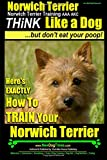 Norwich Terrier,Norwich Terrier Training AAA AKC | Think Like a Dog ~ But Don't Eat Your Poop!: Here's How To Train Your Norwich Terrier (Volume 1)