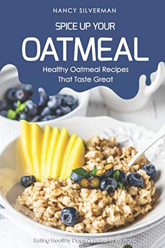 Spice Up Your Oatmeal - Healthy Oatmeal Recipes That Taste Great: Eating Healthy Doesn't Have to Be Hard by Nancy Silverman