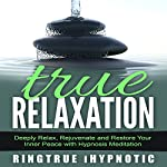 True Relaxation: Deeply Relax, Rejuvenate and Restore Your Inner Peace with Hypnosis Meditation |  RingTrue iHypnotic