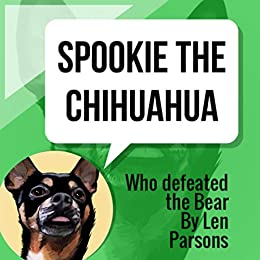 Spookie The Chihuahua: Who Defeated the Bear (The Adventures of Spookie) by [Len Parsons]