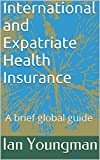 img - for International and Expatriate Health Insurance: A brief global guide book / textbook / text book