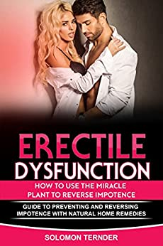 ERECTILE DYSFUNCTION: HOW TO USE THE MIRACLE PLANT TO  REVERSE IMPOTENCE: Guide To Preventing And Reversing Impotence With Natural Home Remedies by [Ternder, Solomon]