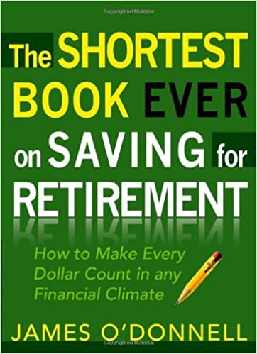 The Shortest Book Ever on Saving for Retirement: How to Make Every Dollar Count in any Financial Climate by James O'Donnell (2010-01-01)