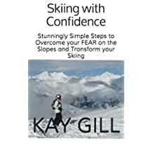Skiing with Confidence: Stunningly Simple Steps to Overcome your FEAR on the Slopes and Transform your Skiing