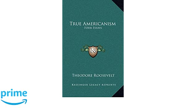 true americanism four essays theodore roosevelt  true americanism four essays theodore roosevelt 9781163406007 amazon com books