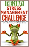 Stress Management: The 21-Day Stress Management Challenge - Learn how to significantly reduce your stress and take better care of yourself (stress free, ... solution) (21-Day Challenges Book 11)