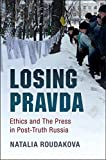 "Natalia Roudakova, ""Losing Pravda: Ethics and the Press in Post-Truth Russia"" (Cambridge UP, 2017)"