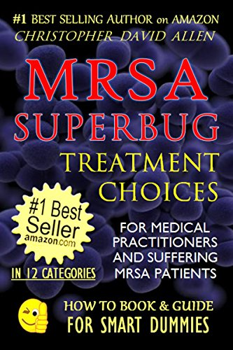 MRSA SUPERBUG TREATMENT CHOICES - FOR MEDICAL PRACTITIONERS AND SUFFERING MRSA PATIENTS (MRSA Cure, MRSA Treatments, MRSA Secrets Revealed, Natural Antibiotics) ... (HOW TO BOOK & GUIDE FOR SMART DUMMIES 4)