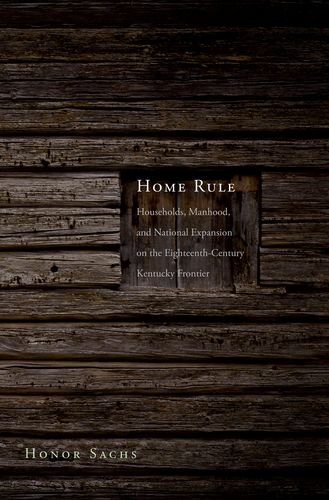 Home Rule: Households, Manhood, and National Expansion on the Eighteenth-Century Kentucky Frontier (The Lamar Series in