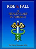 Rise and Fall of Health Care in America, Ted Nolan Thompson, 0977454118