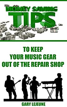 Money Saving Tips to Keep Your Music Gear Out of the Repair Shop (Electric Guitar Gear Book 1) by [Lejeune, Gary]