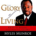 The Glory of Living: Keys to Releasing Your Personal Glory | Myles Munroe