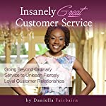 Insanely Great Customer Service: Going Beyond Ordinary Service to Unleash Fiercely Loyal Customer Relationships! | Daniella Fairbairn