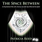 The Space Between - An Inspirational Tale of the Journey out of the Ego-Mind and into Spirit | Patricia Reed