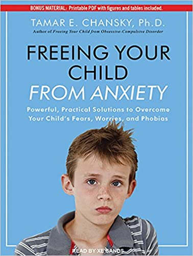 Freeing Your Child From Anxiety Powerful Practical Solutions To Overcome Childs Fears Worries And Phobias Tamar E Chansky PhD