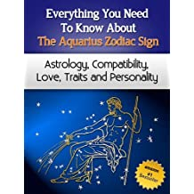 Everything You Need to Know About The Aquarius Zodiac Sign - Astrology, Compatibility, Love, Traits And Personality (Everything You Need to Know About Zodiac Signs Book 10)