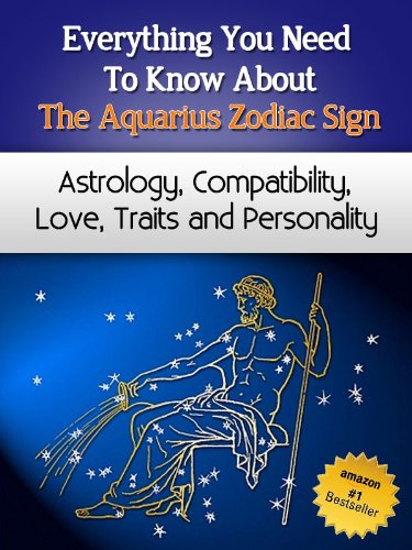 Everything You Need to Know About The Aquarius Zodiac Sign - Astrology, Compatibility, Love, Traits And Personality (Everything You Need to Know About Zodiac Signs Book (Aquarius Sign Personality)