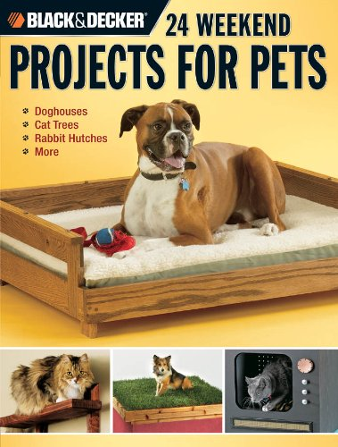 Black & Decker 24 Weekend Projects for Pets: Dog Houses, Cat Trees, Rabbit Hutches & More by [Griffin, David]