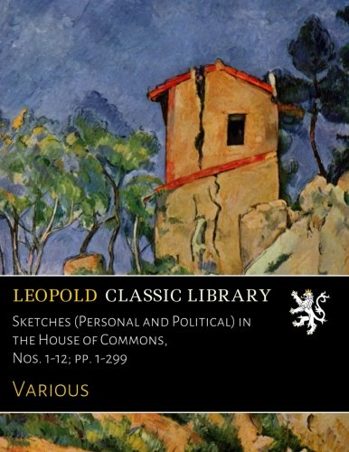 Download Sketches (Personal and Political) in the House of Commons, Nos. 1-12; pp. 1-299 PDF