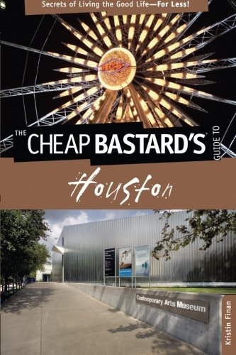 Cheap Bastard's® Guide to Houston: Secrets Of Living The Good Life--For Less!