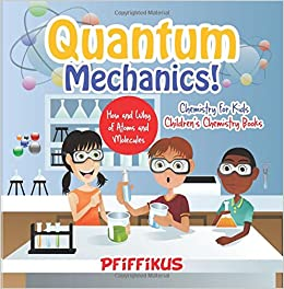 Book Quantum Mechanics! The How's and Why's of Atoms and Molecules - Chemistry for Kids - Children's Chemistry Books