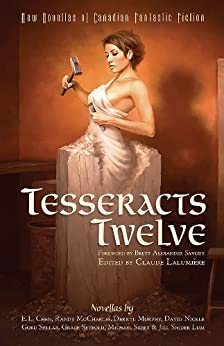 Tesseracts Twelve: New Novellas of Canadian Fantastic Fiction by [Lalumière, Claude]