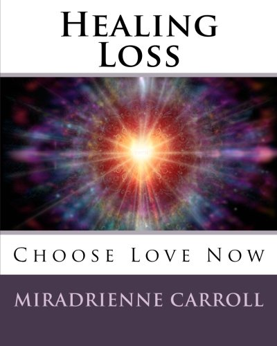 Healing Loss: Choose Love Now: Miradrienne Carroll, Francene Hart ...