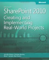 Microsoft SharePoint 2010: Creating and Implementing Real-World Projects Front Cover