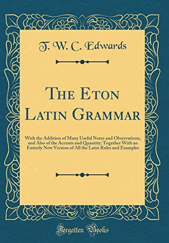 (The Eton Latin Grammar: With the Addition of Many Useful Notes and Observations, and Also of the Accents and Quantity; Together with an Entirely New ... Latin Rules and Examples (Classic Reprint) )