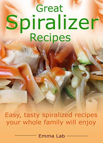 Great spiralizer recipes: easy, tasty spiralized recipes your whole family will enjoy by [Lab, Emma]