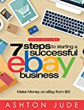 eBay Selling: 7 Steps to Starting a Successful eBay Business from 0 and Make Money on eBay: Be an eBay Success with your own eBay Store (eBay Tips Book 1)