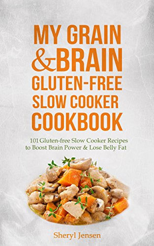 My Grain & Brain Gluten-Free Slow Cooker Cookbook: 101 Gluten-free Slow Cooker Recipes to Boost Brain Power & Lose Belly Fat - A Grain-free, Low Sugar, Low Carb and Wheat-Free Slow Cooker Cookbook by Sheryl Jensen