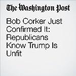 Bob Corker Just Confirmed It: Republicans Know Trump Is Unfit | Greg Sargent