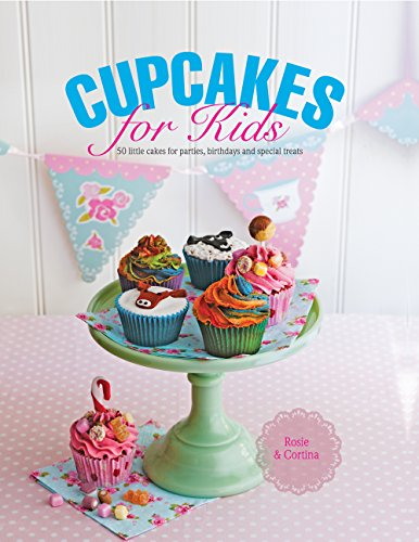 Cupcakes for Kids: 50 Fun, Colorful And Exciting Cakes For Parties, Birthdays And Special Treats