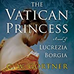 The Vatican Princess: A Novel of Lucrezia Borgia | C. W. Gortner