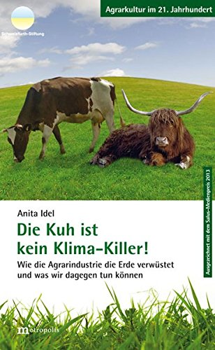 Die Kuh ist kein Klimakiller!: Wie die Agrarindustrie die Erde verwüstet und und was wir dagegen tun können